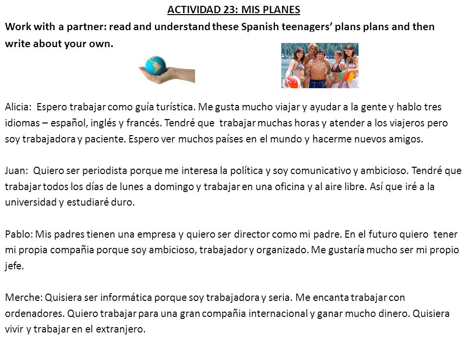 ACTIVIDAD 23: MIS PLANES Work with a partner: read and understand these Spanish teenagers plans plans and then write about your own. Alicia: Espero tr