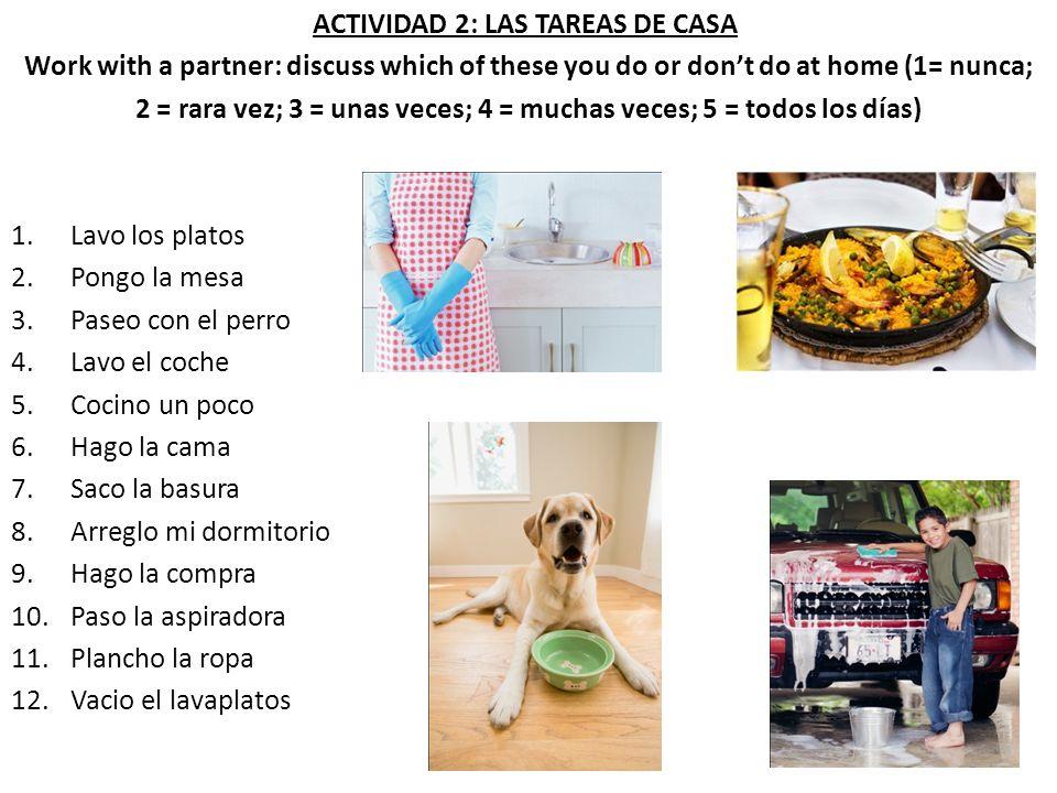 ACTIVIDAD 2: LAS TAREAS DE CASA Work with a partner: discuss which of these you do or dont do at home (1= nunca; 2 = rara vez; 3 = unas veces; 4 = muc