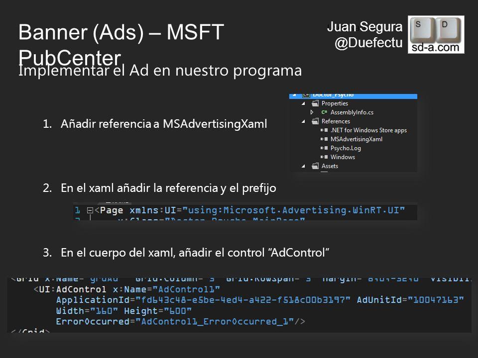 User Name Juan Segura @Duefectu Banner (Ads) – MSFT PubCenter Implementar el Ad en nuestro programa 1.Añadir referencia a MSAdvertisingXaml 2.En el xaml añadir la referencia y el prefijo 3.En el cuerpo del xaml, añadir el control AdControl