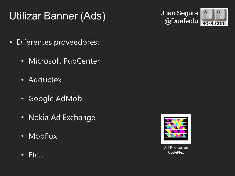 User Name Juan Segura @Duefectu Utilizar Banner (Ads) Diferentes proveedores: Microsoft PubCenter Adduplex Google AdMob Nokia Ad Exchange MobFox Etc… Ad Rotator en CodePlex