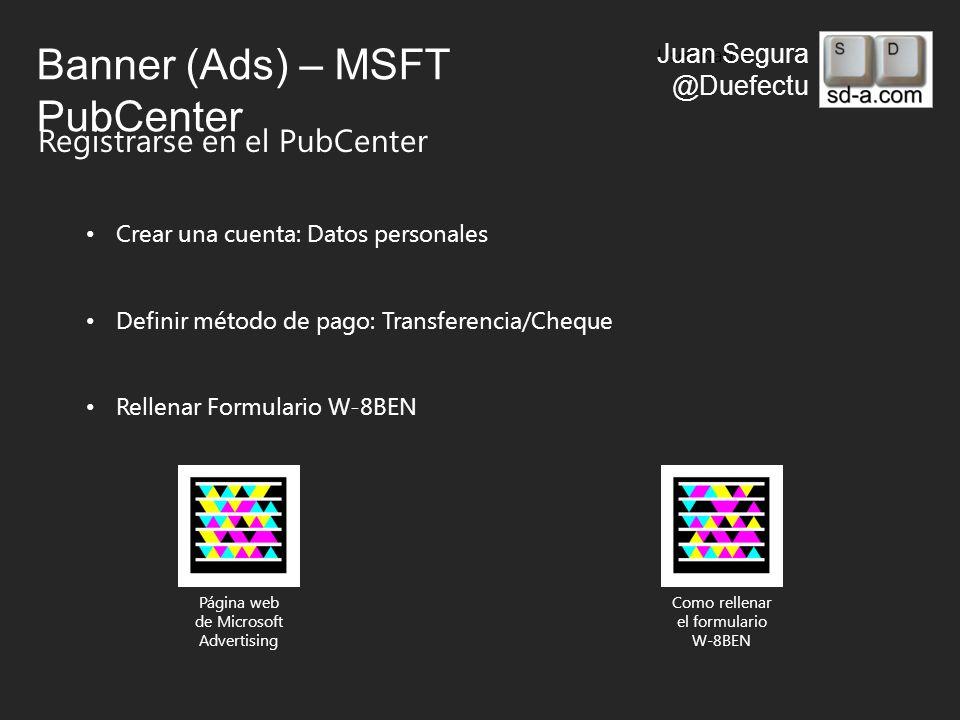 User Name Juan Segura @Duefectu Banner (Ads) – MSFT PubCenter Registrarse en el PubCenter Crear una cuenta: Datos personales Definir método de pago: Transferencia/Cheque Rellenar Formulario W-8BEN Como rellenar el formulario W-8BEN Página web de Microsoft Advertising