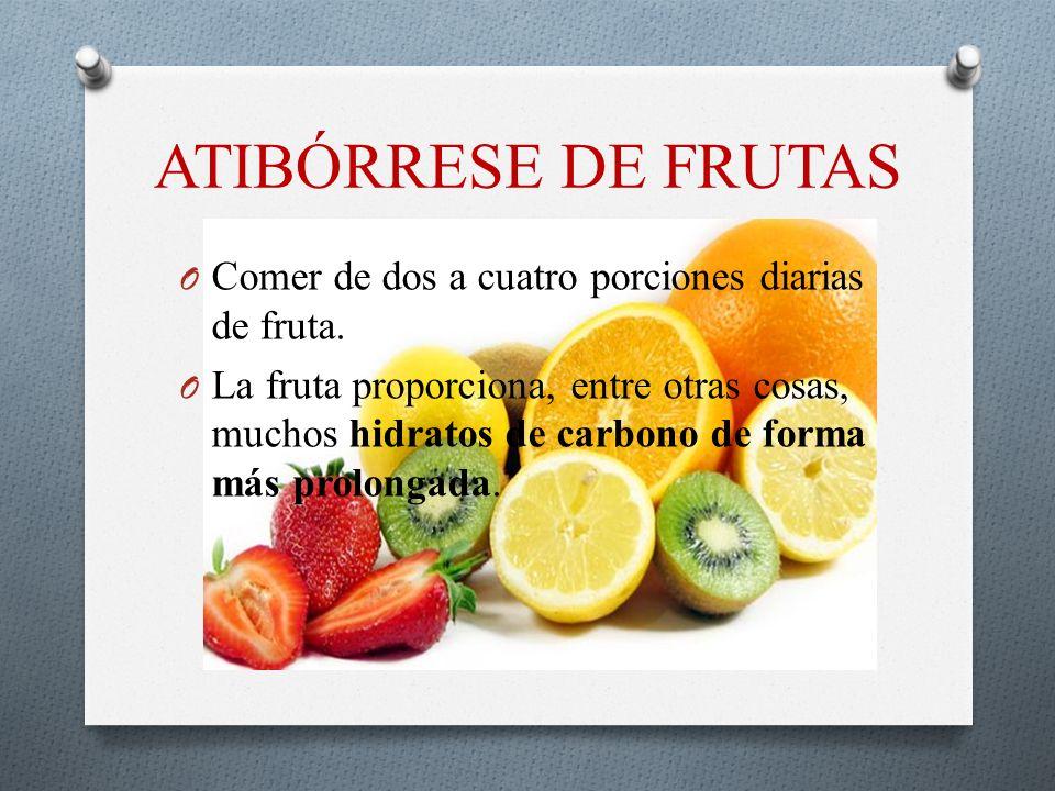 ATIBÓRRESE DE FRUTAS O Comer de dos a cuatro porciones diarias de fruta. O La fruta proporciona, entre otras cosas, muchos hidratos de carbono de form