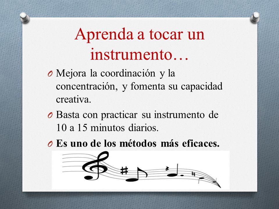 Aprenda a tocar un instrumento… O Mejora la coordinación y la concentración, y fomenta su capacidad creativa. O Basta con practicar su instrumento de