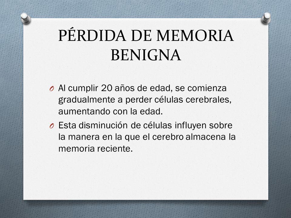 PÉRDIDA DE MEMORIA BENIGNA O Al cumplir 20 años de edad, se comienza gradualmente a perder células cerebrales, aumentando con la edad. O Esta disminuc