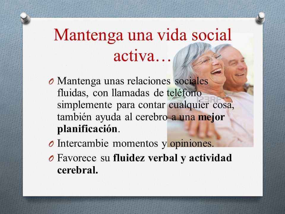 Mantenga una vida social activa… O Mantenga unas relaciones sociales fluidas, con llamadas de teléfono simplemente para contar cualquier cosa, también