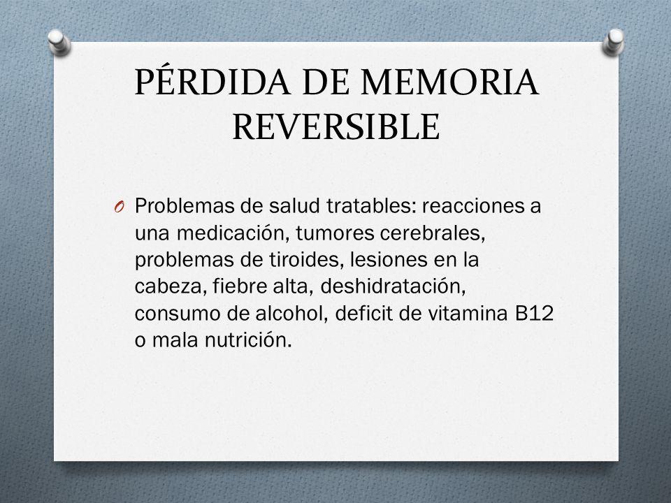 PÉRDIDA DE MEMORIA REVERSIBLE O Problemas de salud tratables: reacciones a una medicación, tumores cerebrales, problemas de tiroides, lesiones en la c