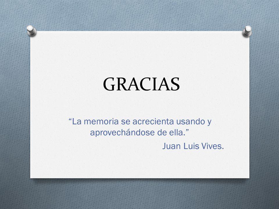 GRACIAS La memoria se acrecienta usando y aprovechándose de ella. Juan Luis Vives.