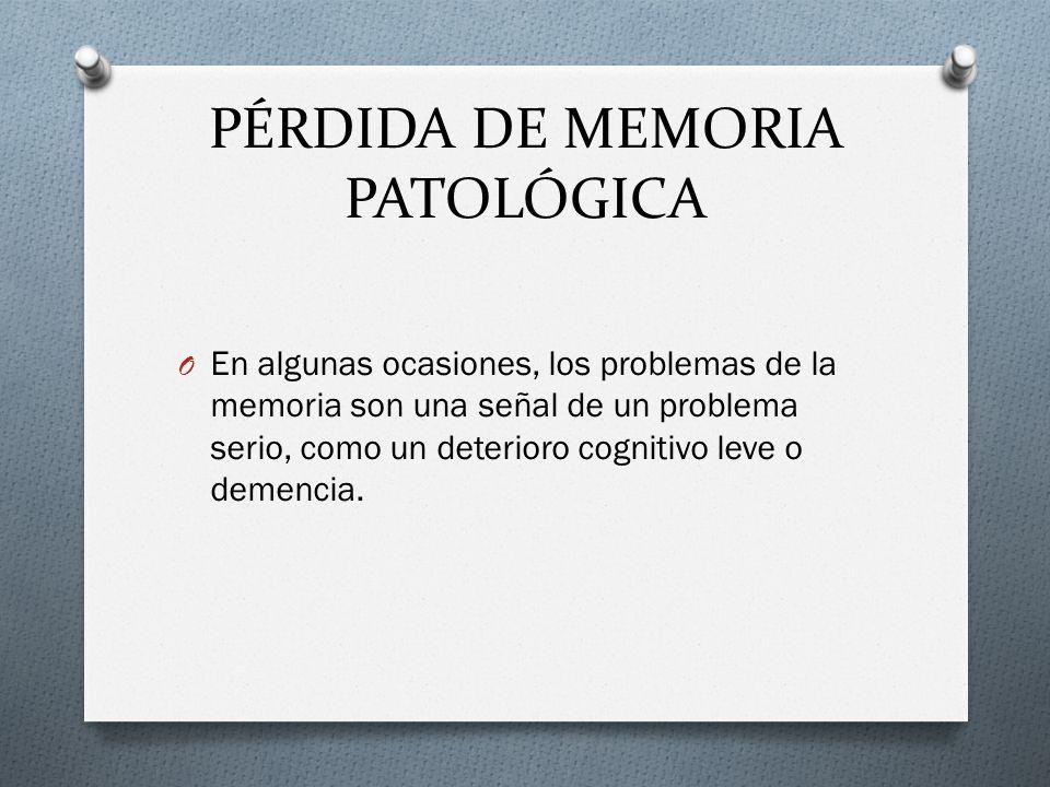 PÉRDIDA DE MEMORIA PATOLÓGICA O En algunas ocasiones, los problemas de la memoria son una señal de un problema serio, como un deterioro cognitivo leve