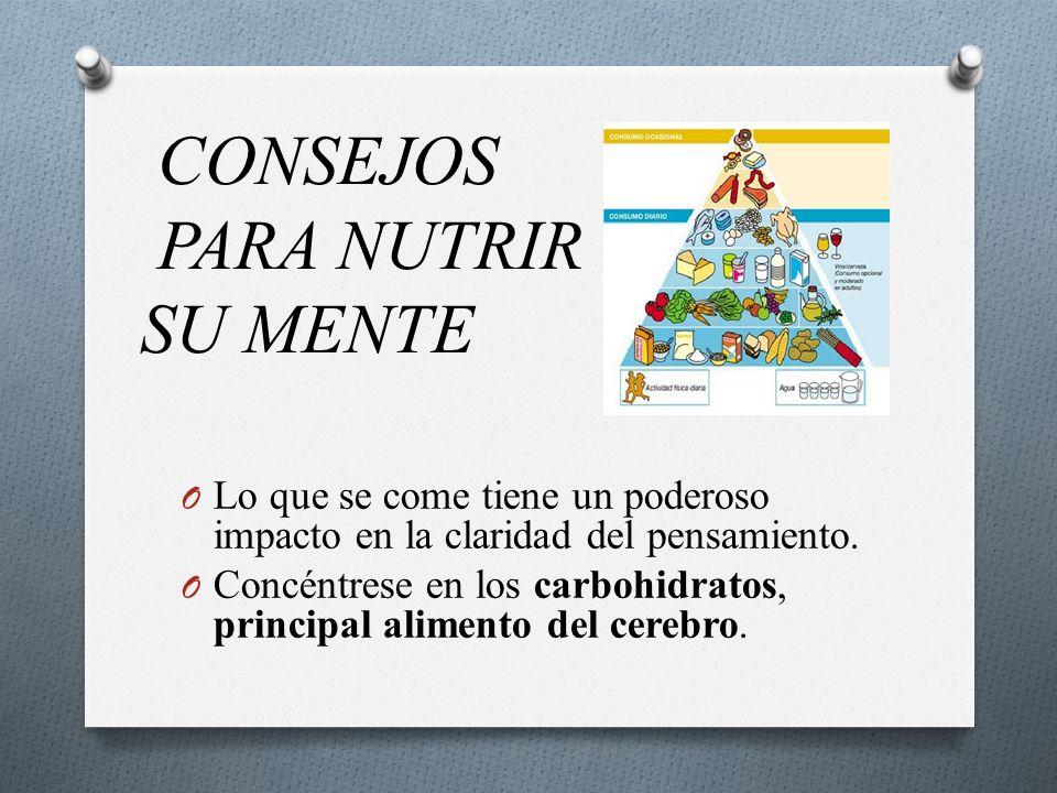 CONSEJOS PARA NUTRIR SU MENTE O Lo que se come tiene un poderoso impacto en la claridad del pensamiento. O Concéntrese en los carbohidratos, principal