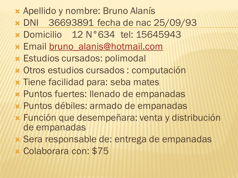 Apellido y nombre: Bruno Alanís DNI 36693891 fecha de nac 25/09/93 Domicilio 12 N°634 tel: 15645943 Email bruno_alanis@hotmail.com Estudios cursados: