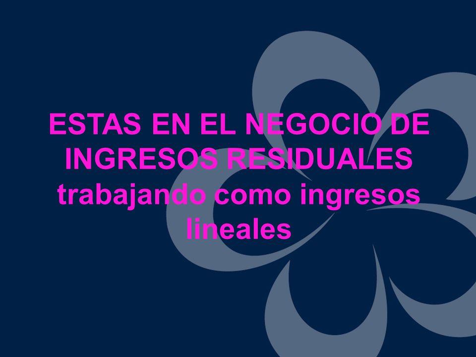 ESTAS EN EL NEGOCIO DE INGRESOS RESIDUALES trabajando como ingresos lineales