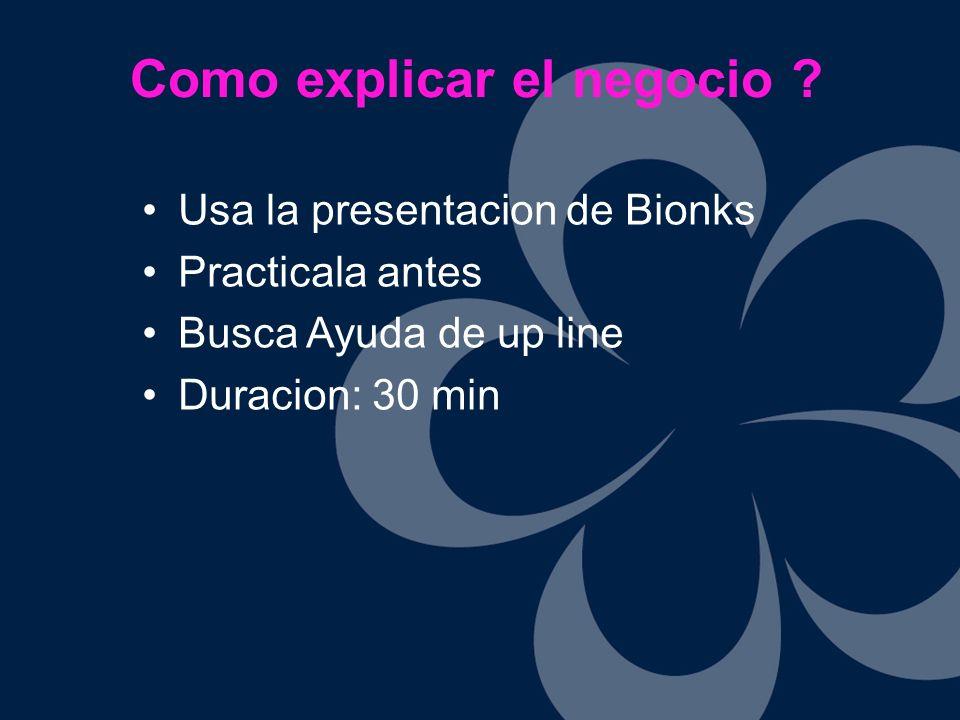 Usa la presentacion de Bionks Practicala antes Busca Ayuda de up line Duracion: 30 min Como explicar el negocio ?