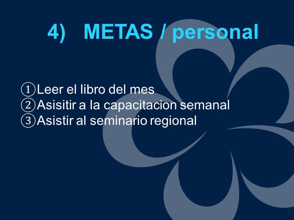 4) METAS / personal Leer el libro del mes Asisitir a la capacitacion semanal Asistir al seminario regional