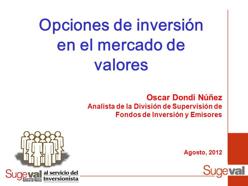 Oscar Dondi Núñez Analista de la División de Supervisión de Fondos de Inversión y Emisores Agosto, 2012 Opciones de inversión en el mercado de valores