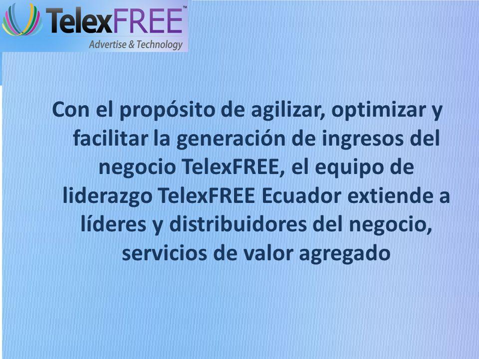 Con el propósito de agilizar, optimizar y facilitar la generación de ingresos del negocio TelexFREE, el equipo de liderazgo TelexFREE Ecuador extiende a líderes y distribuidores del negocio, servicios de valor agregado