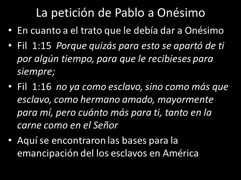 La petición de Pablo a Onésimo En cuanto a el trato que le debía dar a Onésimo Fil 1:15 Porque quizás para esto se apartó de ti por algún tiempo, para