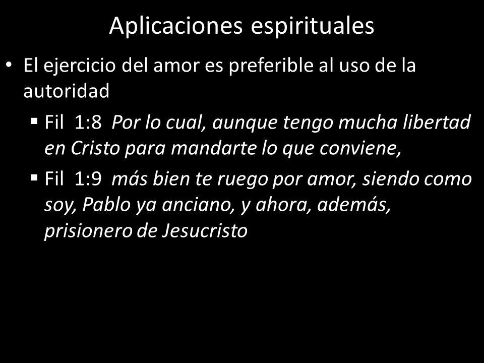 Aplicaciones espirituales El ejercicio del amor es preferible al uso de la autoridad Fil 1:8 Por lo cual, aunque tengo mucha libertad en Cristo para m