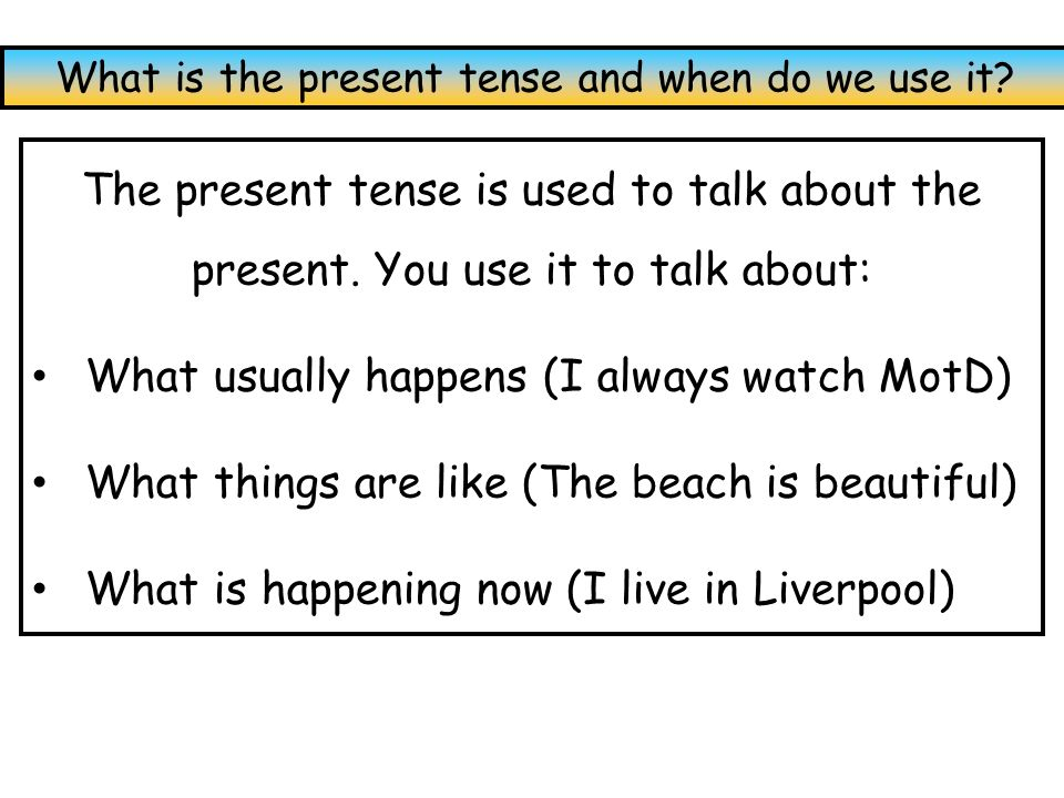 The present tense is used to talk about the present. You use it to talk about: What usually happens (I always watch MotD) What things are like (The be