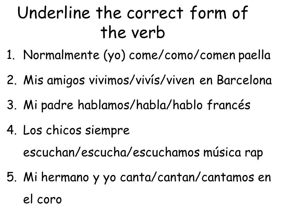 Underline the correct form of the verb 1.Normalmente (yo) come/como/comen paella 2.Mis amigos vivimos/vivís/viven en Barcelona 3.Mi padre hablamos/hab