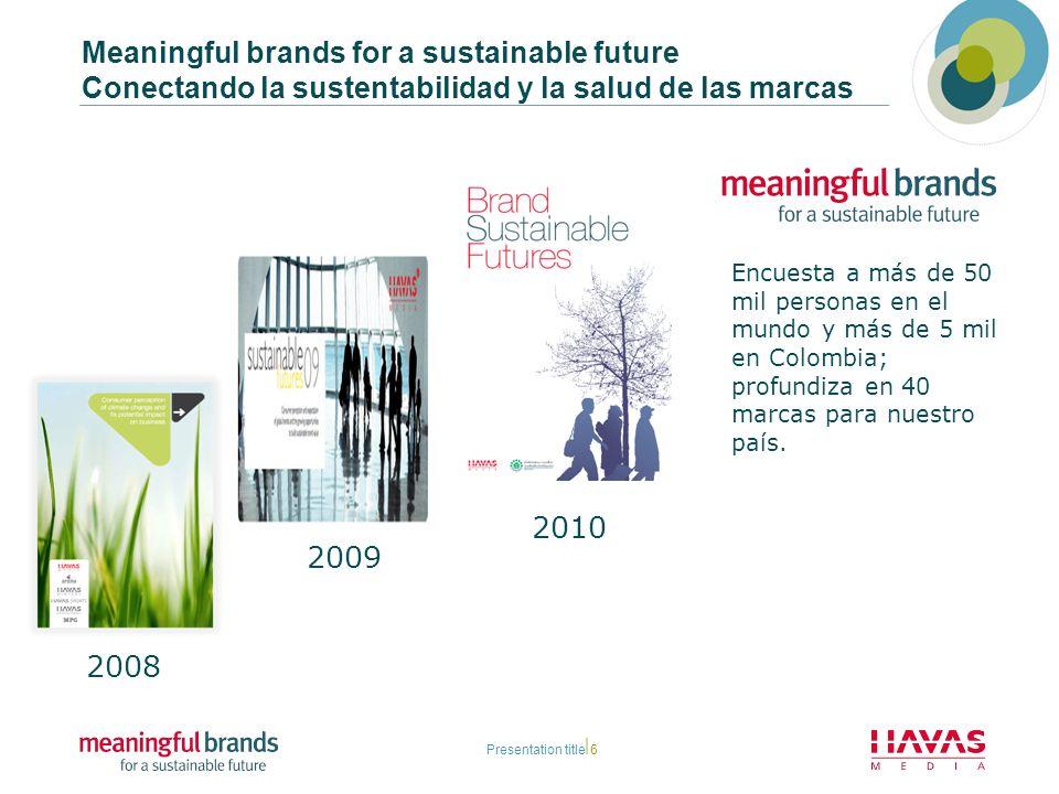 Meaningful brands for a sustainable future Conectando la sustentabilidad y la salud de las marcas Presentation title6 2008 2009 2010 Encuesta a más de