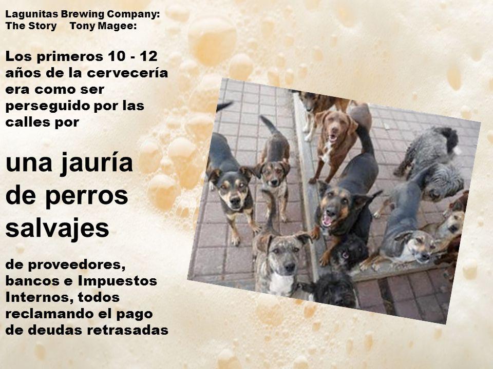 Lagunitas Brewing Company: The Story Tony Magee: Los primeros 10 - 12 años de la cervecería era como ser perseguido por las calles por una jauría de perros salvajes de proveedores, bancos e Impuestos Internos, todos reclamando el pago de deudas retrasadas