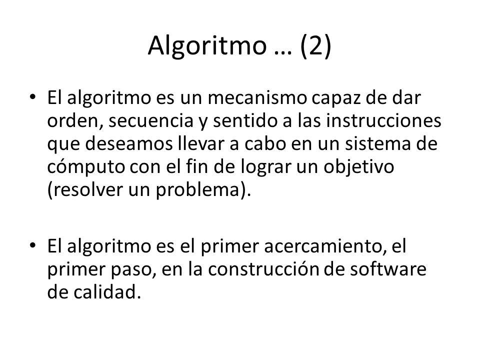 Algoritmo … (2) El algoritmo es un mecanismo capaz de dar orden, secuencia y sentido a las instrucciones que deseamos llevar a cabo en un sistema de cómputo con el fin de lograr un objetivo (resolver un problema).