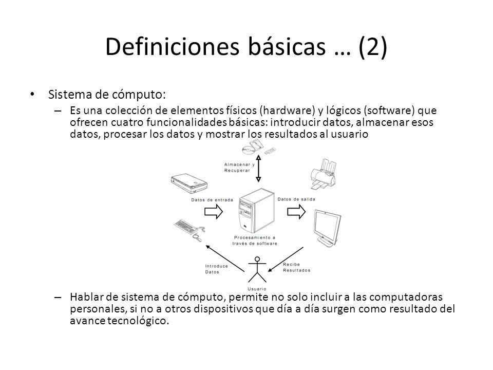 Definiciones básicas … (2) Sistema de cómputo: – Es una colección de elementos físicos (hardware) y lógicos (software) que ofrecen cuatro funcionalidades básicas: introducir datos, almacenar esos datos, procesar los datos y mostrar los resultados al usuario – Hablar de sistema de cómputo, permite no solo incluir a las computadoras personales, si no a otros dispositivos que día a día surgen como resultado del avance tecnológico.