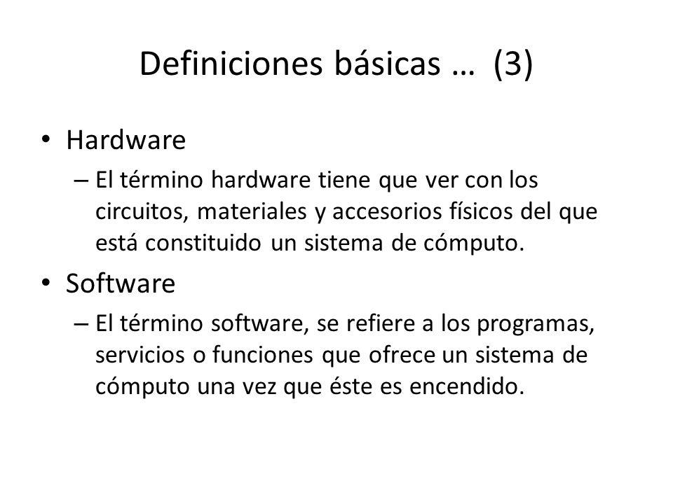 Definiciones básicas … (3) Hardware – El término hardware tiene que ver con los circuitos, materiales y accesorios físicos del que está constituido un sistema de cómputo.