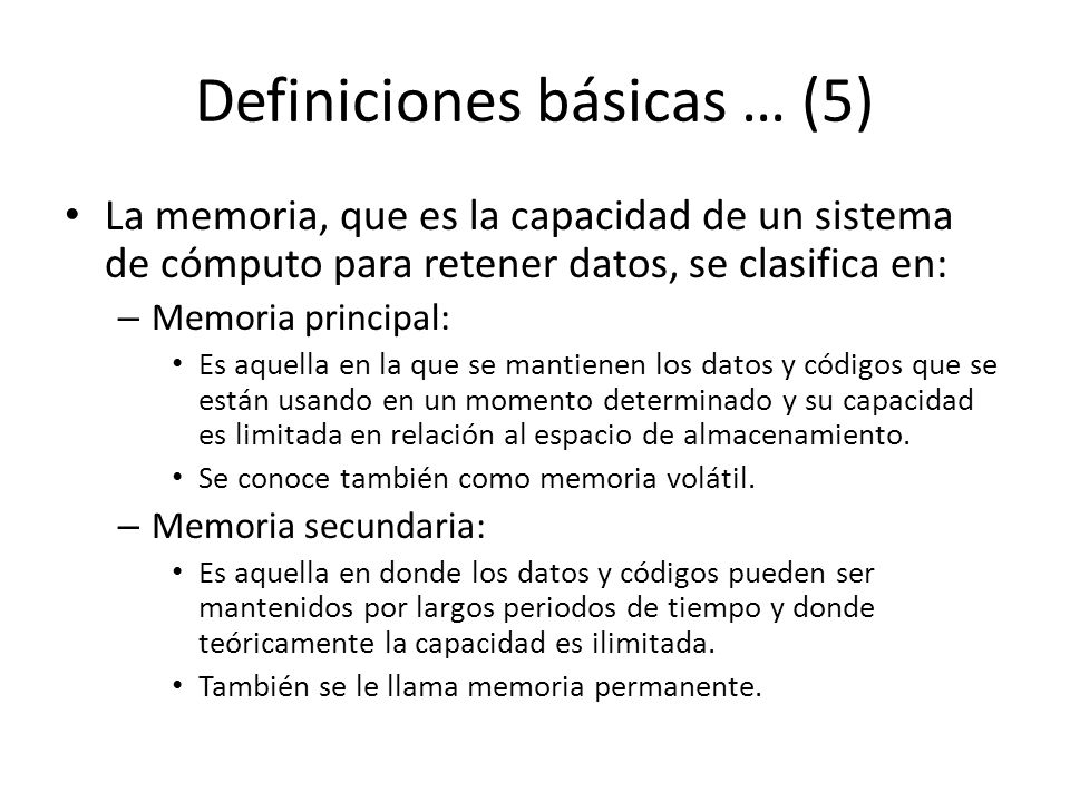 Definiciones básicas … (5) La memoria, que es la capacidad de un sistema de cómputo para retener datos, se clasifica en: – Memoria principal: Es aquella en la que se mantienen los datos y códigos que se están usando en un momento determinado y su capacidad es limitada en relación al espacio de almacenamiento.