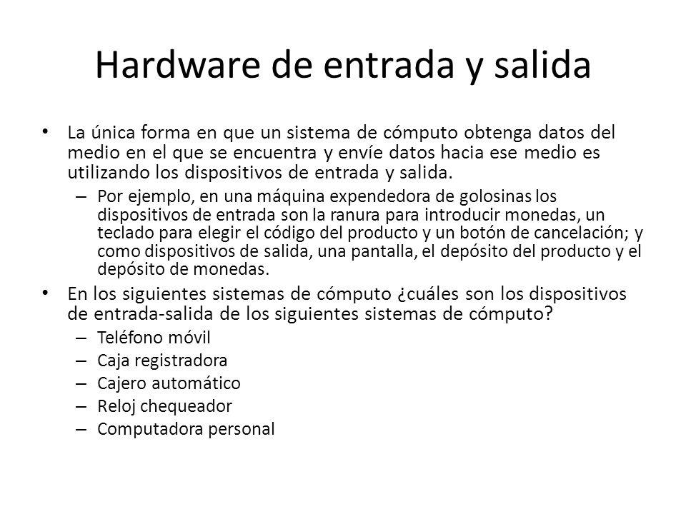 Hardware de entrada y salida La única forma en que un sistema de cómputo obtenga datos del medio en el que se encuentra y envíe datos hacia ese medio es utilizando los dispositivos de entrada y salida.