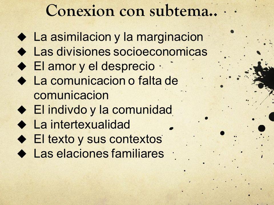 Conexion con subtema.. La asimilacion y la marginacion Las divisiones socioeconomicas El amor y el desprecio La comunicacion o falta de comunicacion E