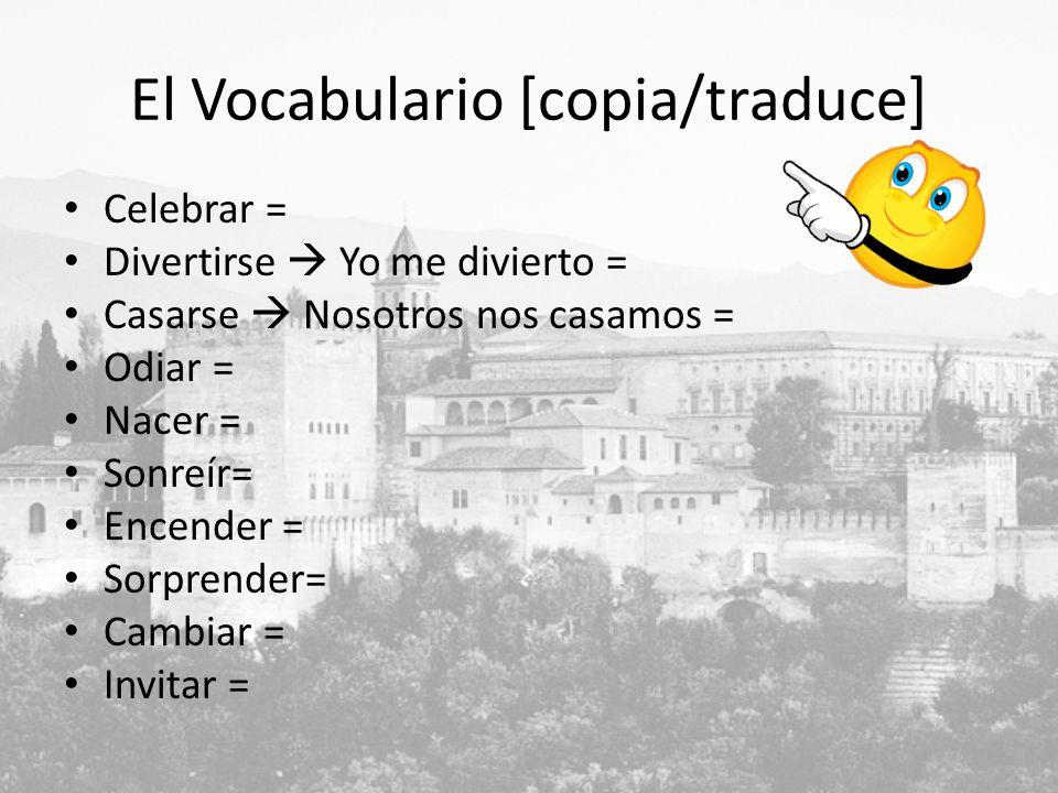 El Vocabulario [copia/traduce] Celebrar = Divertirse Yo me divierto = Casarse Nosotros nos casamos = Odiar = Nacer = Sonreír= Encender = Sorprender= Cambiar = Invitar =