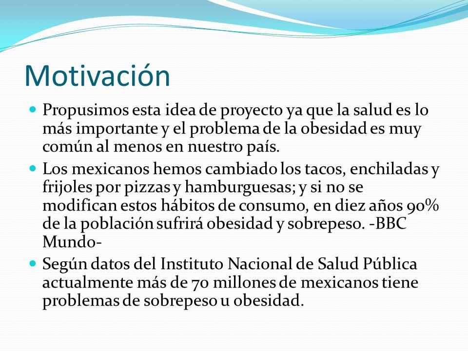 Motivación Propusimos esta idea de proyecto ya que la salud es lo más importante y el problema de la obesidad es muy común al menos en nuestro país. L