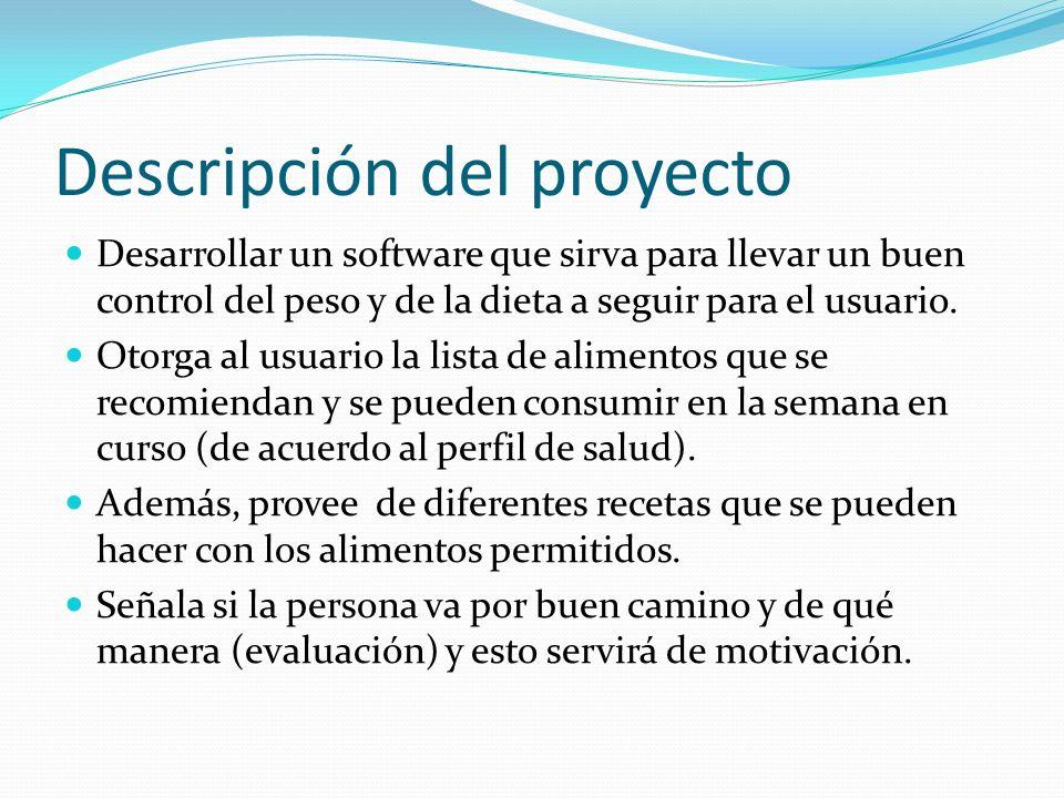 Descripción del proyecto Desarrollar un software que sirva para llevar un buen control del peso y de la dieta a seguir para el usuario. Otorga al usua