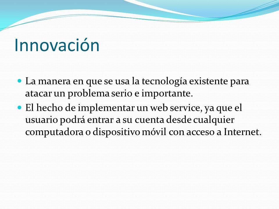 Innovación La manera en que se usa la tecnología existente para atacar un problema serio e importante. El hecho de implementar un web service, ya que