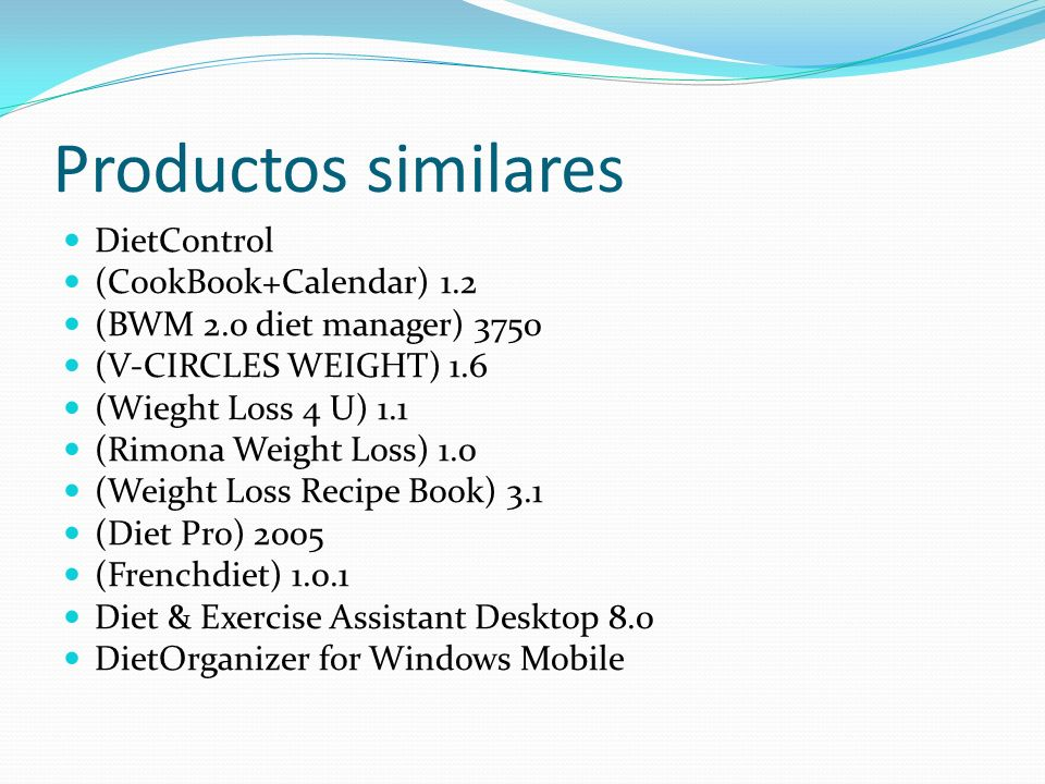 Productos similares DietControl (CookBook+Calendar) 1.2 (BWM 2.0 diet manager) 3750 (V-CIRCLES WEIGHT) 1.6 (Wieght Loss 4 U) 1.1 (Rimona Weight Loss) 1.0 (Weight Loss Recipe Book) 3.1 (Diet Pro) 2005 (Frenchdiet) 1.0.1 Diet & Exercise Assistant Desktop 8.0 DietOrganizer for Windows Mobile