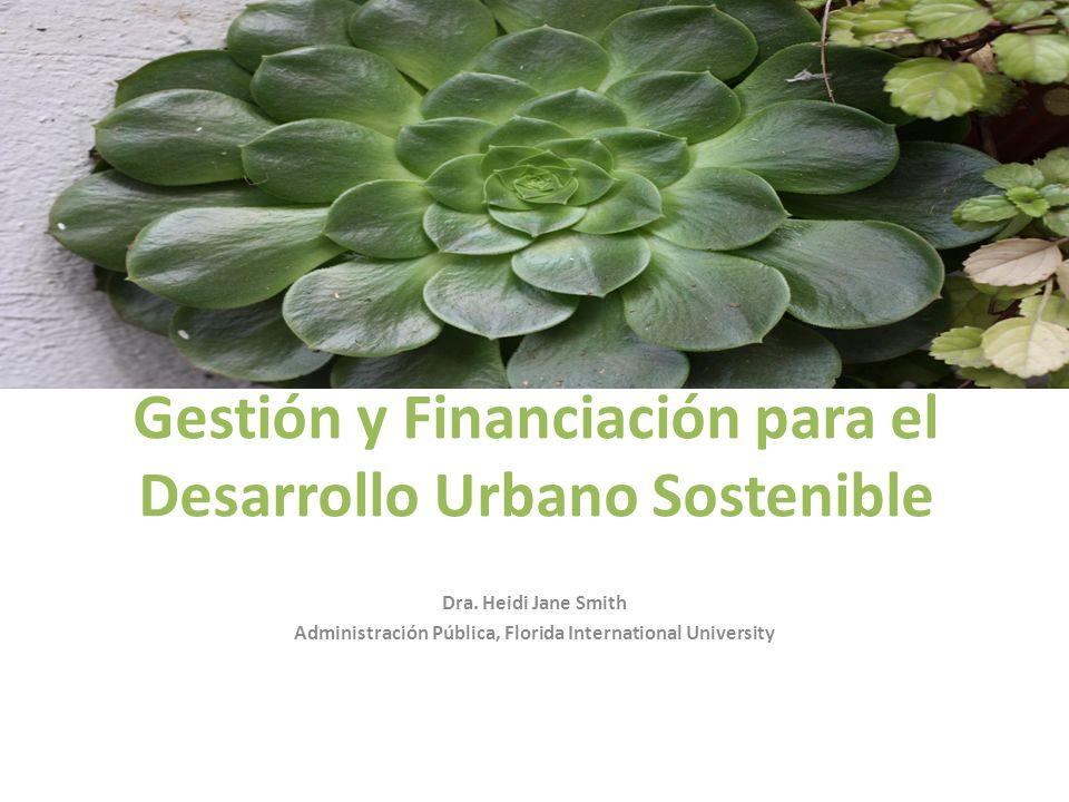 Gestión y Financiación para el Desarrollo Urbano Sostenible Dra. Heidi Jane Smith Administración Pública, Florida International University