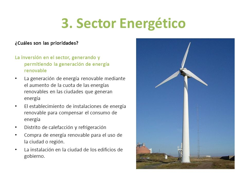 3. Sector Energético ¿Cuáles son las prioridades? La inversión en el sector, generando y permitiendo la generación de energía renovable La generación