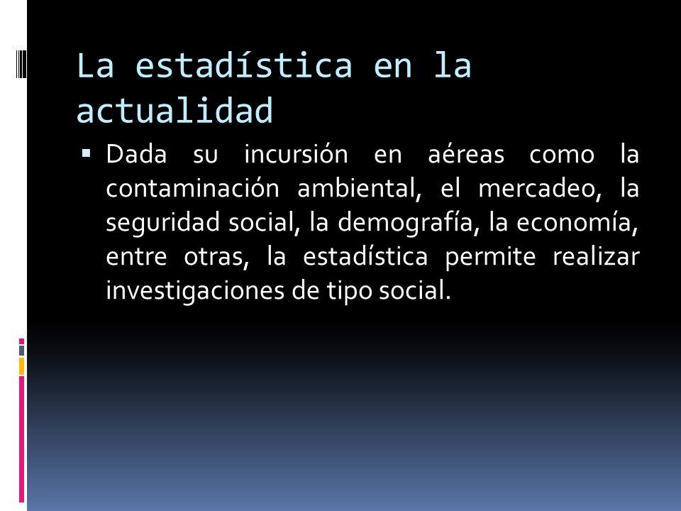 La estadística en la actualidad Dada su incursión en aéreas como la contaminación ambiental, el mercadeo, la seguridad social, la demografía, la econo