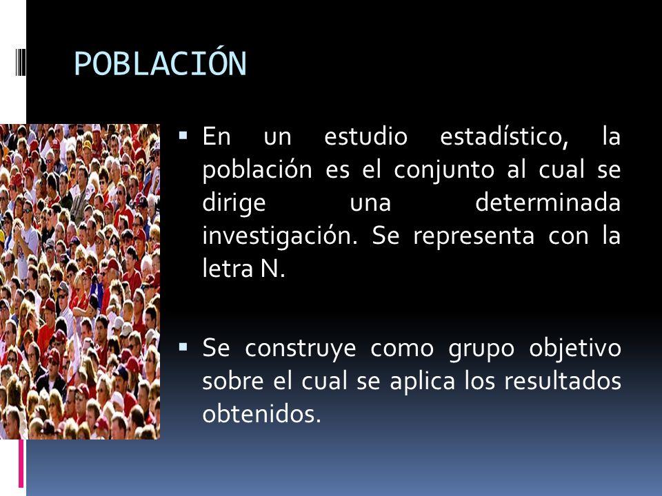 POBLACIÓN En un estudio estadístico, la población es el conjunto al cual se dirige una determinada investigación. Se representa con la letra N. Se con