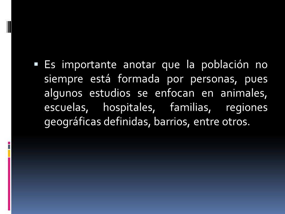 Es importante anotar que la población no siempre está formada por personas, pues algunos estudios se enfocan en animales, escuelas, hospitales, famili