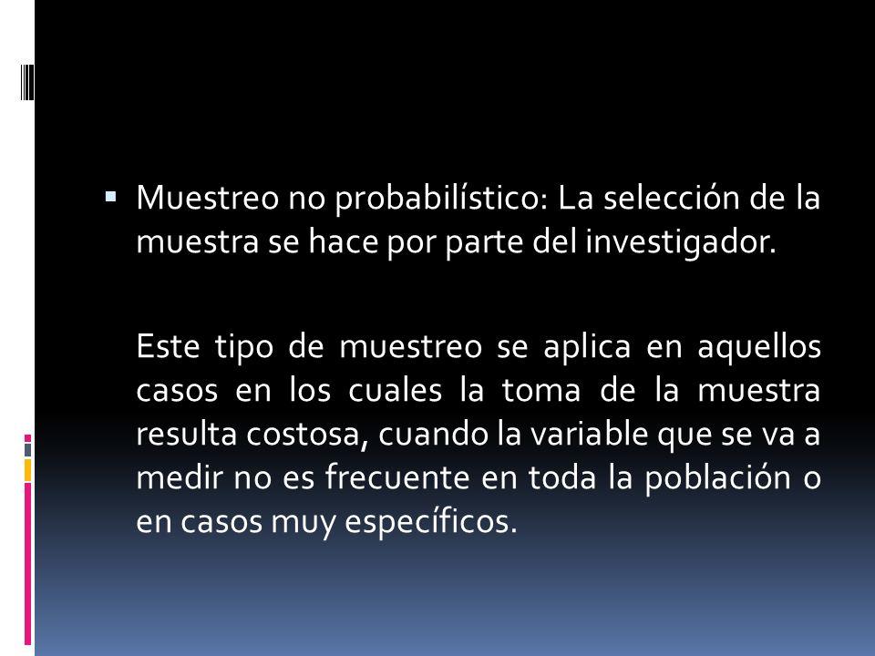 Muestreo no probabilístico: La selección de la muestra se hace por parte del investigador. Este tipo de muestreo se aplica en aquellos casos en los cu