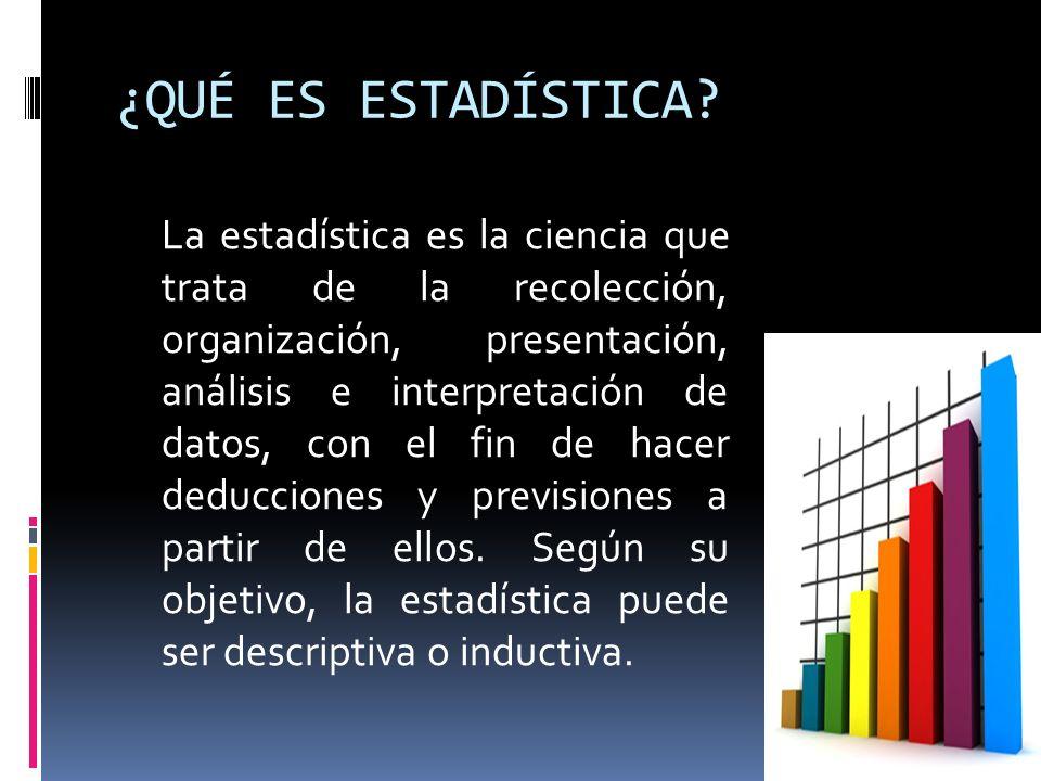 ¿QUÉ ES ESTADÍSTICA? La estadística es la ciencia que trata de la recolección, organización, presentación, análisis e interpretación de datos, con el