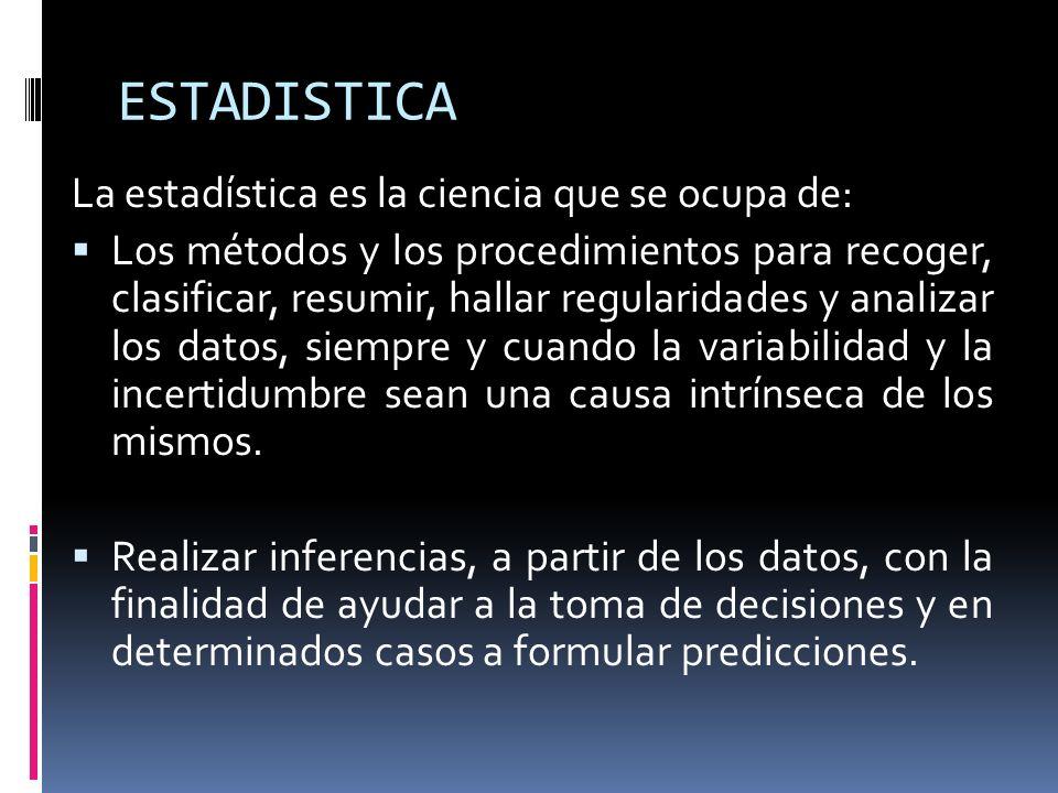 ESTADISTICA La estadística es la ciencia que se ocupa de: Los métodos y los procedimientos para recoger, clasificar, resumir, hallar regularidades y a