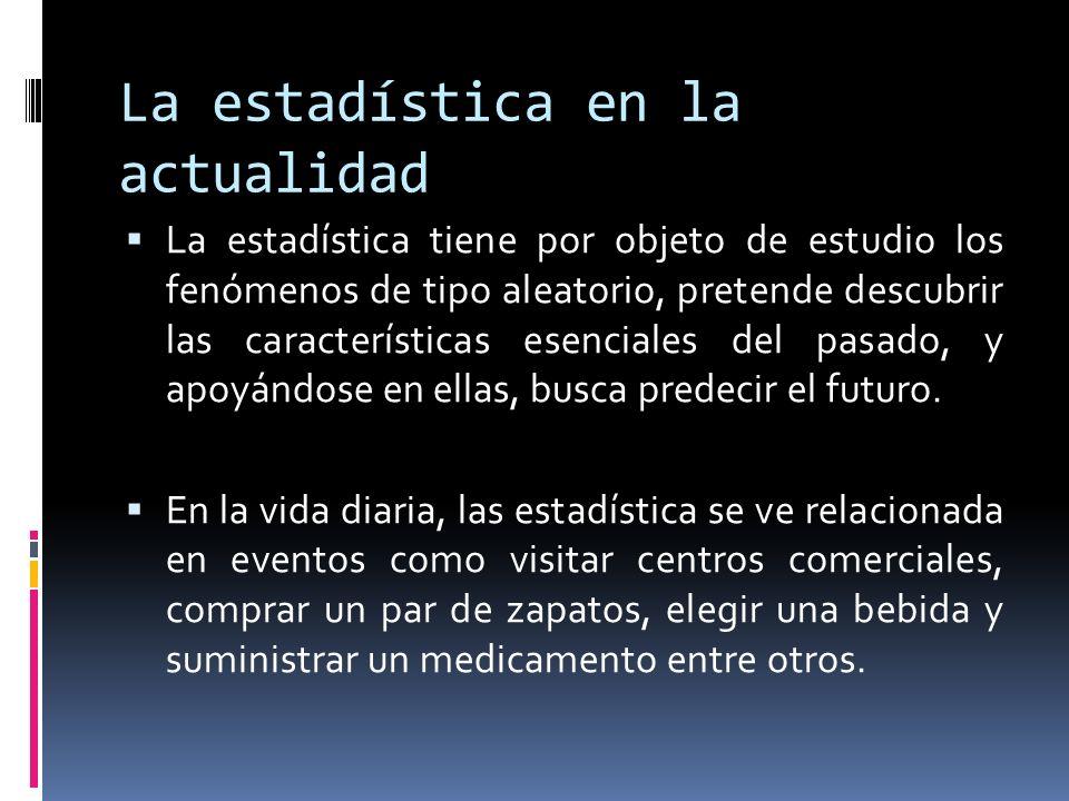 La estadística en la actualidad La estadística tiene por objeto de estudio los fenómenos de tipo aleatorio, pretende descubrir las características ese