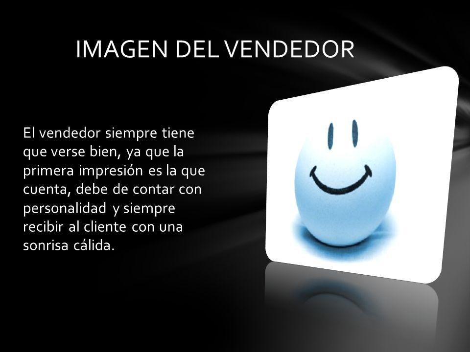 El vendedor siempre tiene que verse bien, ya que la primera impresión es la que cuenta, debe de contar con personalidad y siempre recibir al cliente con una sonrisa cálida.
