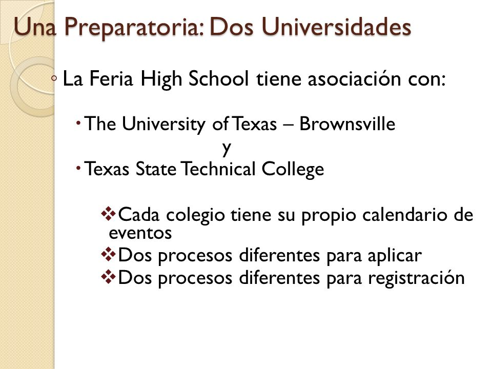 La Feria High School tiene asociación con: The University of Texas – Brownsville y Texas State Technical College Cada colegio tiene su propio calendario de eventos Dos procesos diferentes para aplicar Dos procesos diferentes para registración Una Preparatoria: Dos Universidades