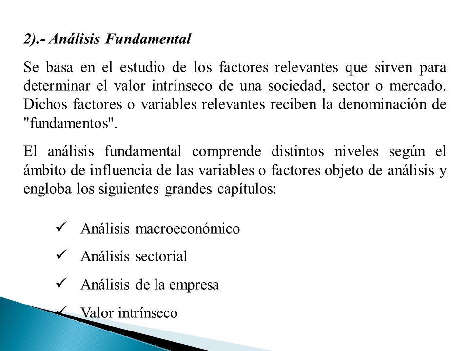 2).- Análisis Fundamental Se basa en el estudio de los factores relevantes que sirven para determinar el valor intrínseco de una sociedad, sector o mercado.