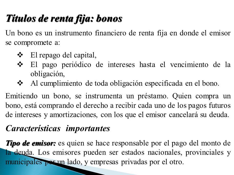 Títulos de renta fija: bonos Un bono es un instrumento financiero de renta fija en donde el emisor se compromete a: El repago del capital, El pago periódico de intereses hasta el vencimiento de la obligación, Al cumplimiento de toda obligación especificada en el bono.