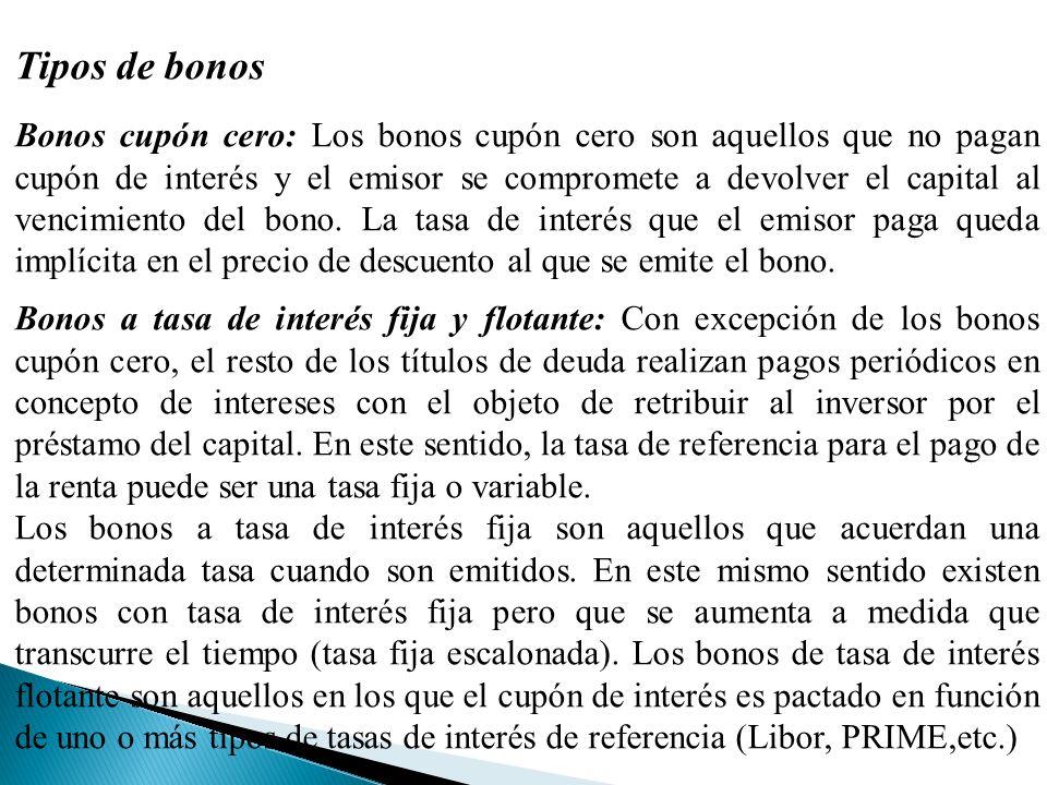 Tipos de bonos Bonos cupón cero: Los bonos cupón cero son aquellos que no pagan cupón de interés y el emisor se compromete a devolver el capital al vencimiento del bono.